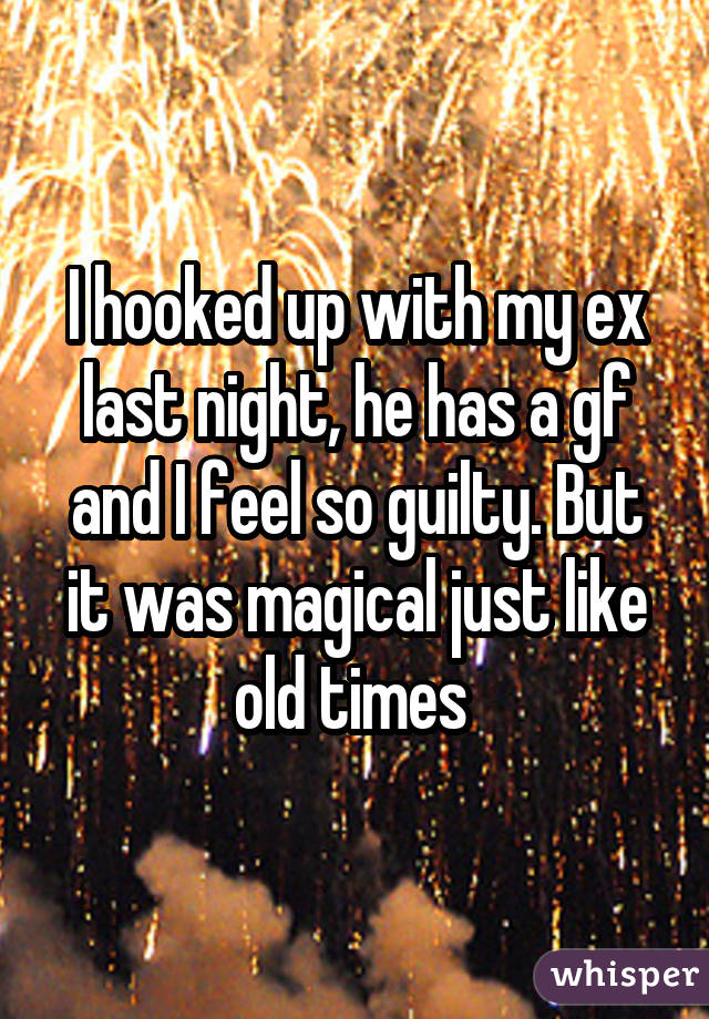 I hooked up with my ex last night, he has a gf and I feel so guilty. But it was magical just like old times