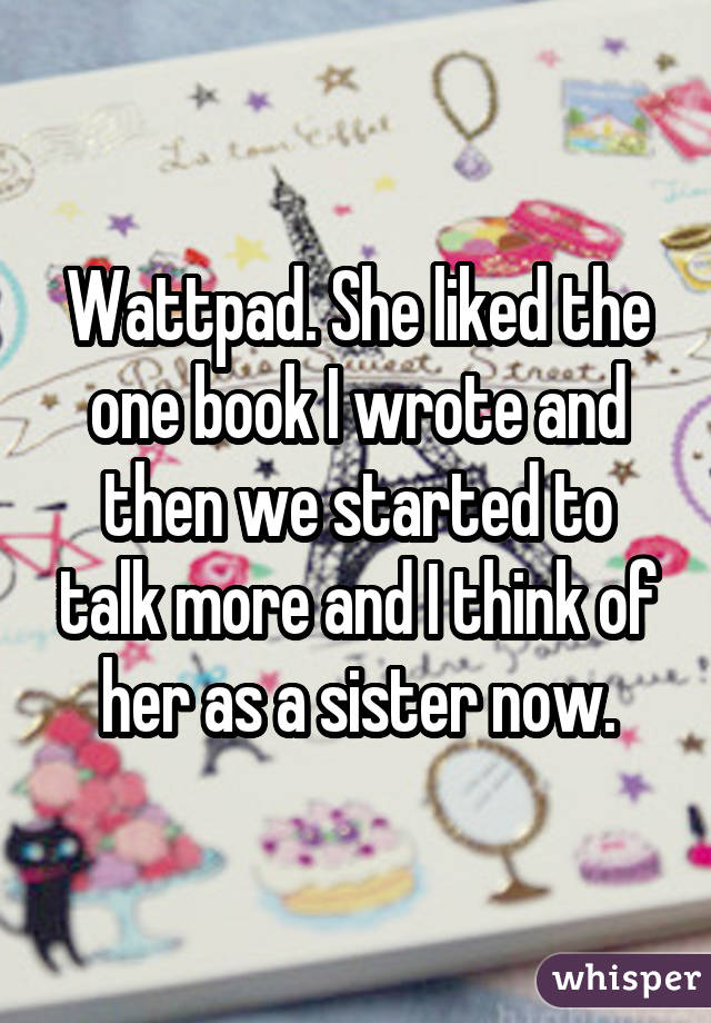 Wattpad. She liked the one book I wrote and then we started to talk more and I think of her as a sister now.