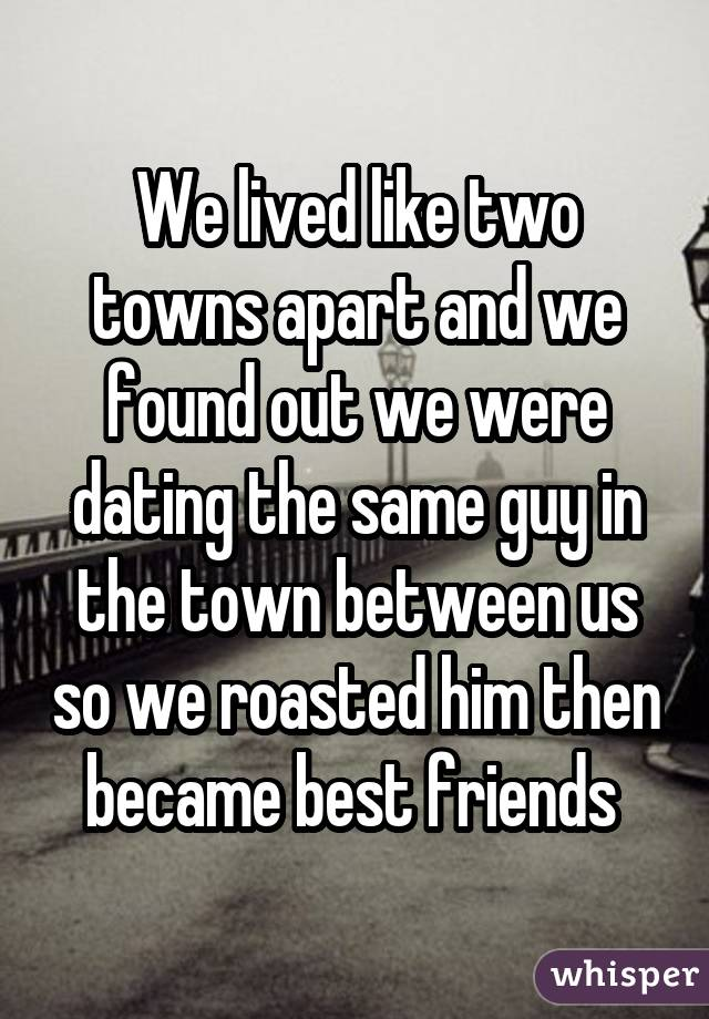 We lived like two towns apart and we found out we were dating the same guy in the town between us so we roasted him then became best friends