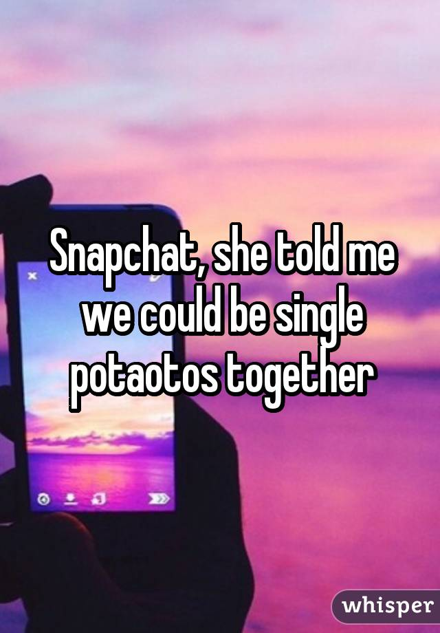 Snapchat, she told me we could be single potaotos together
