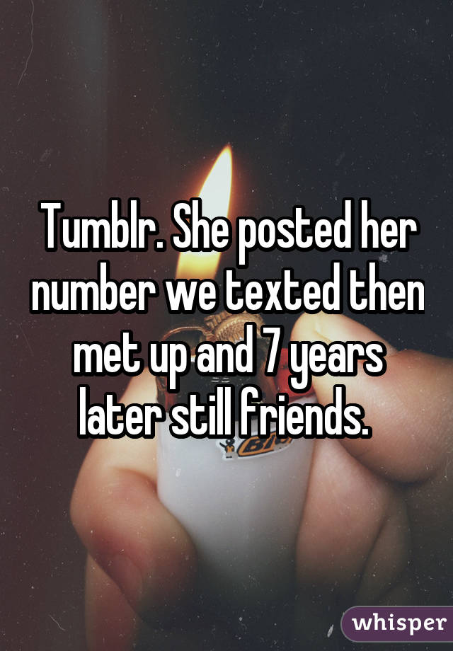 Tumblr. She posted her number we texted then met up and 7 years later still friends.