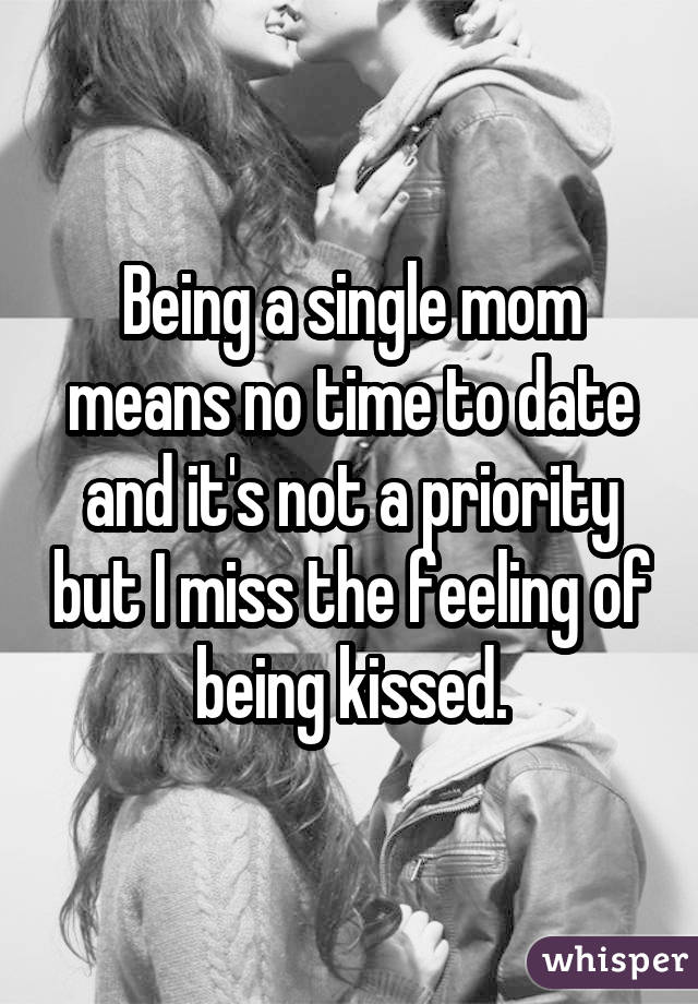 Being a single mom means no time to date and it's not a priority but I miss the feeling of being kissed.