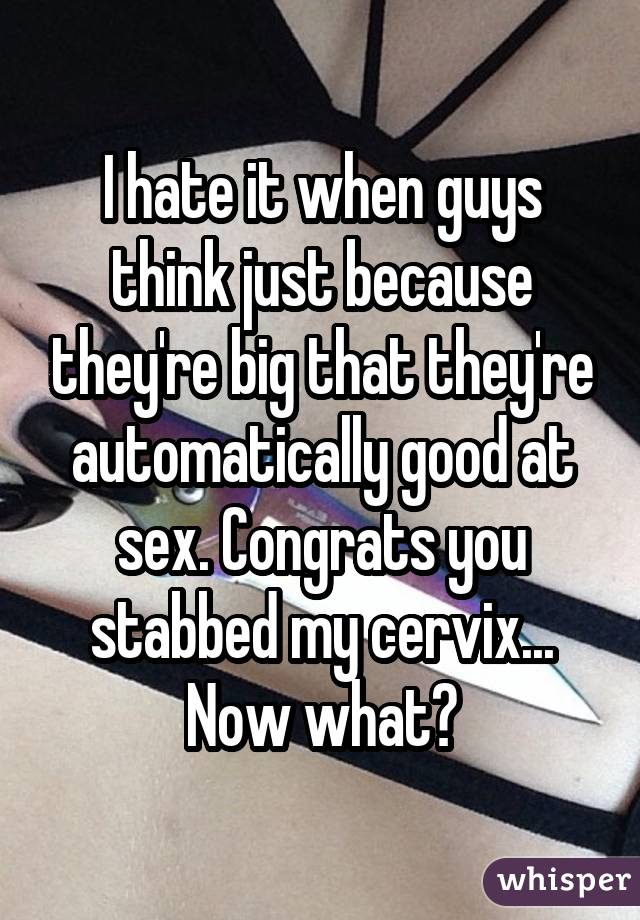 I hate it when guys think just because they're big that they're automatically good at sex. Congrats you stabbed my cervix... Now what?