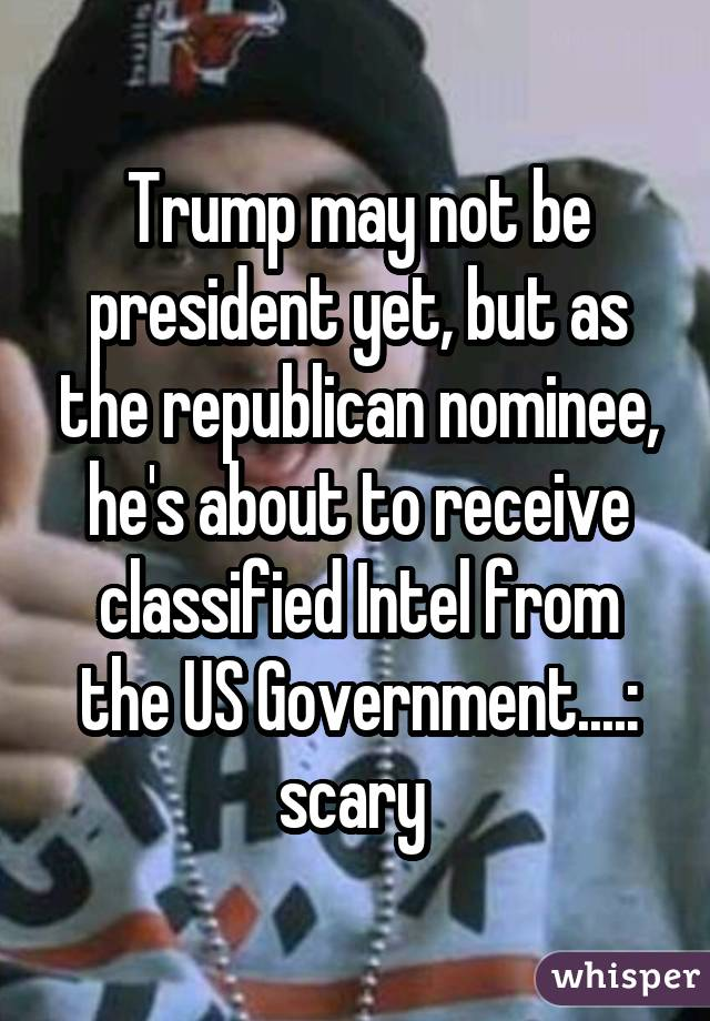 Trump may not be president yet, but as the republican nominee, he's about to receive classified Intel from the US Government....: scary