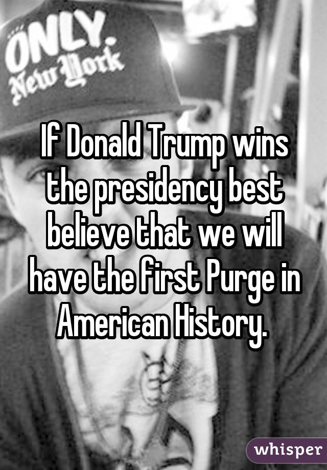 If Donald Trump wins the presidency best believe that we will have the first Purge in American History.