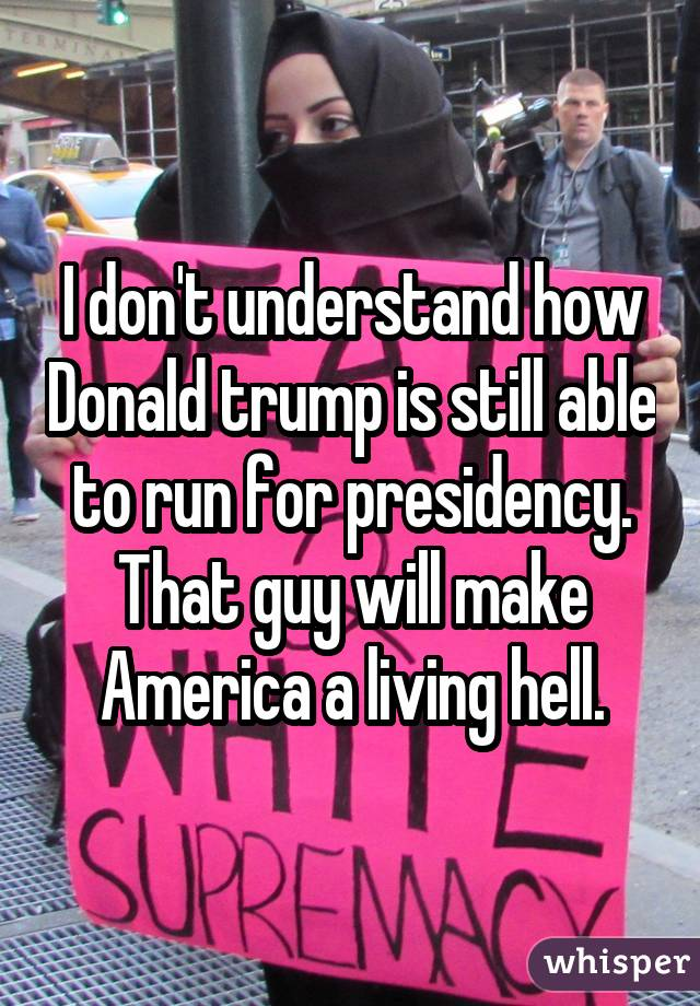 I don't understand how Donald trump is still able to run for presidency. That guy will make America a living hell.