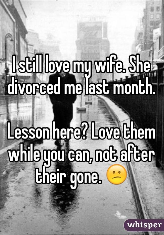 I still love my wife. She divorced me last month. Lesson here? Love them while you can, not after their gone. 😕