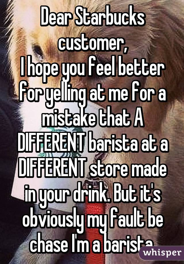 Dear Starbucks customer, I hope you feel better for yelling at me for a mistake that A DIFFERENT barista at a DIFFERENT store made in your drink. But it's obviously my fault be chase I'm a barista.