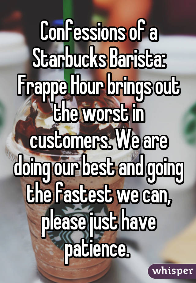 Confessions of a Starbucks Barista: Frappe Hour brings out the worst in customers. We are doing our best and going the fastest we can, please just have patience.