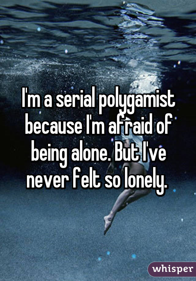 I'm a serial polygamist because I'm afraid of being alone. But I've never felt so lonely.