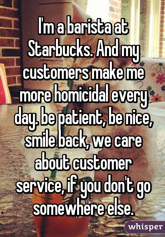 I'm a barista at Starbucks. And my customers make me more homicidal every day. be patient, be nice, smile back, we care about customer service, if you don't go somewhere else.