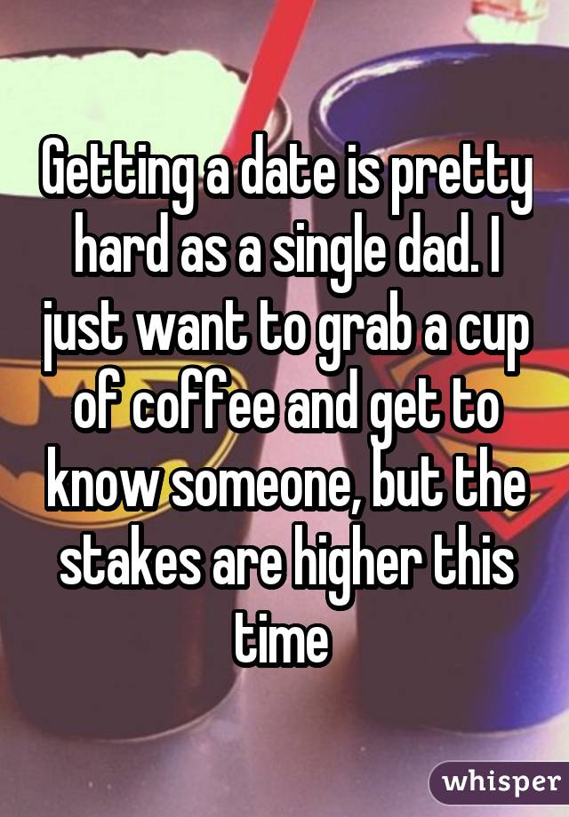 Getting a date is pretty hard as a single dad. I just want to grab a cup of coffee and get to know someone, but the stakes are higher this time