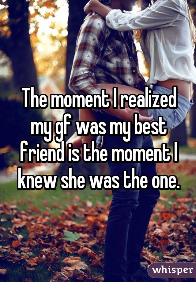 The moment I realized my gf was my best friend is the moment I knew she was the one.