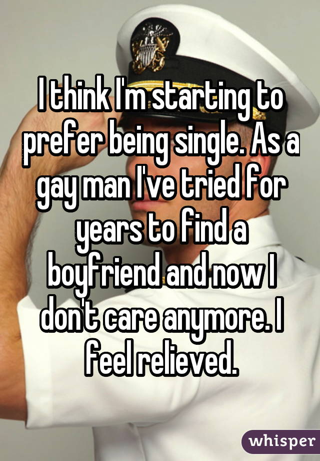 I think I'm starting to prefer being single. As a gay man I've tried for years to find a boyfriend and now I don't care anymore. I feel relieved.