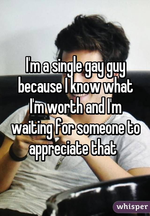 I'm a single gay guy because I know what I'm worth and I'm waiting for someone to appreciate that