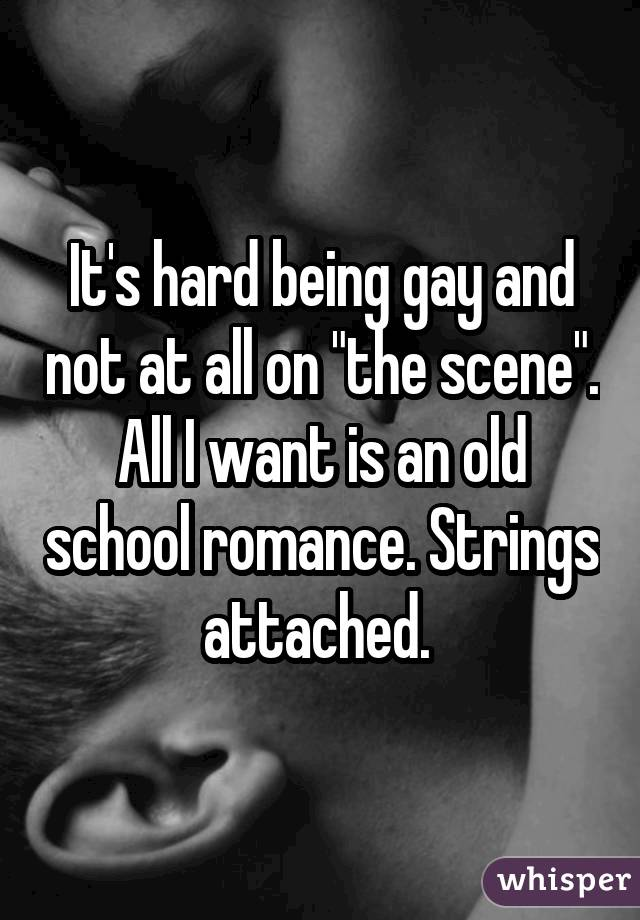 "It's hard being gay and not at all on ""the scene"". All I want is an old school romance. Strings attached."