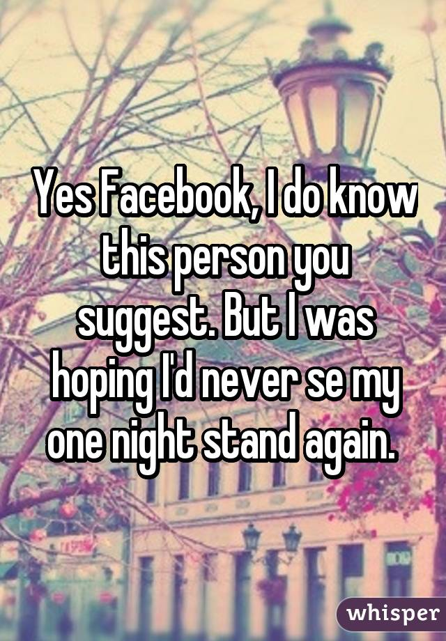 Yes Facebook, I do know this person you suggest. But I was hoping I'd never se my one night stand again.