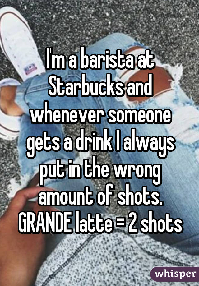 I'm a barista at Starbucks and whenever someone gets a drink I always put in the wrong amount of shots. GRANDE latte = 2 shots