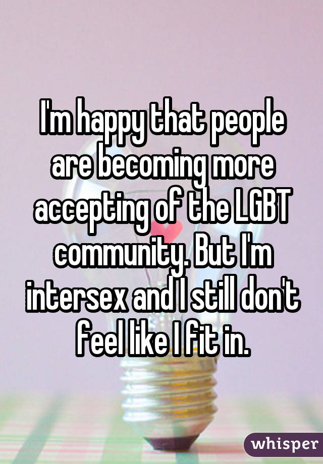 I'm happy that people are becoming more accepting of the LGBT community. But I'm intersex and I still don't feel like I fit in.