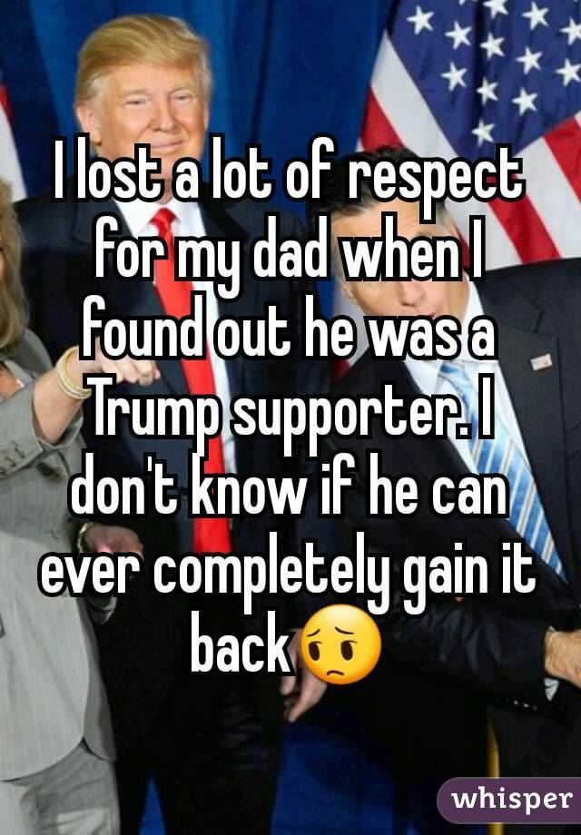 I lost a lot of respect for my dad when I found out he was a Trump supporter. I don't know if he can ever completely gain it back😔