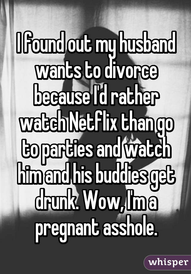 I found out my husband wants to divorce because I'd rather watch Netflix than go to parties and watch him and his buddies get drunk. Wow, I'm a pregnant asshole.