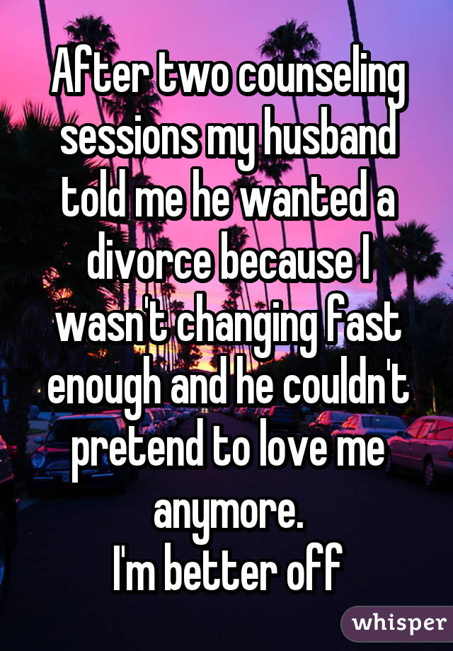 After two counseling sessions my husband told me he wanted a divorce because I wasn't changing fast enough and he couldn't pretend to love me anymore. I'm better off
