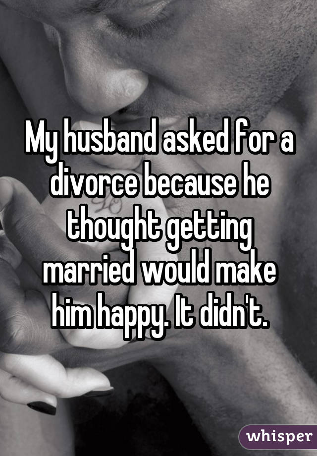 My husband asked for a divorce because he thought getting married would make him happy. It didn't.