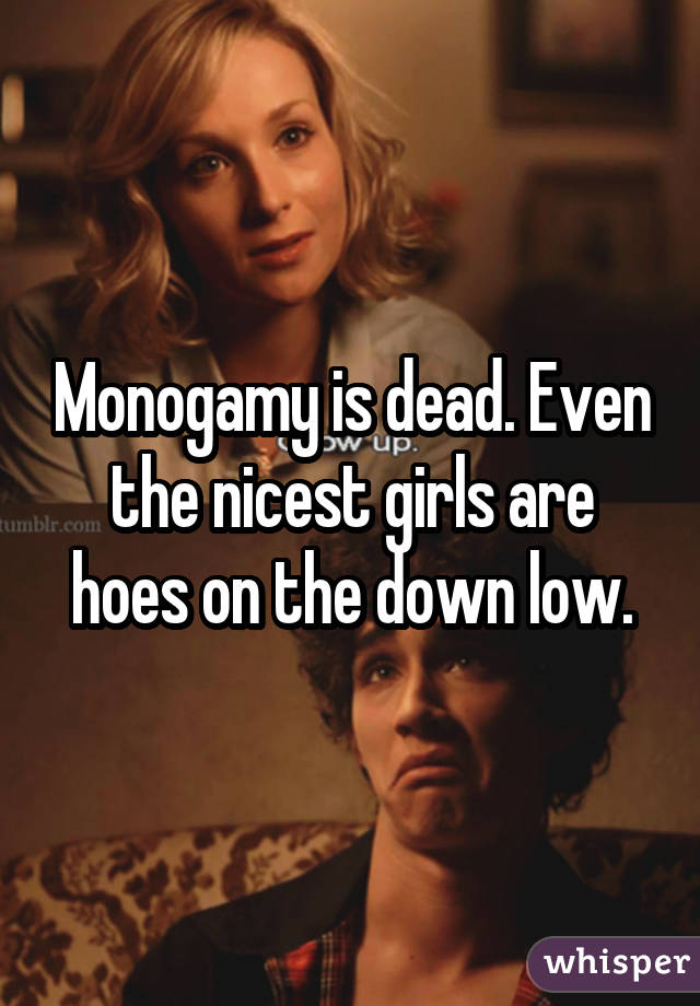 Monogamy is dead. Even the nicest girls are hoes on the down low.