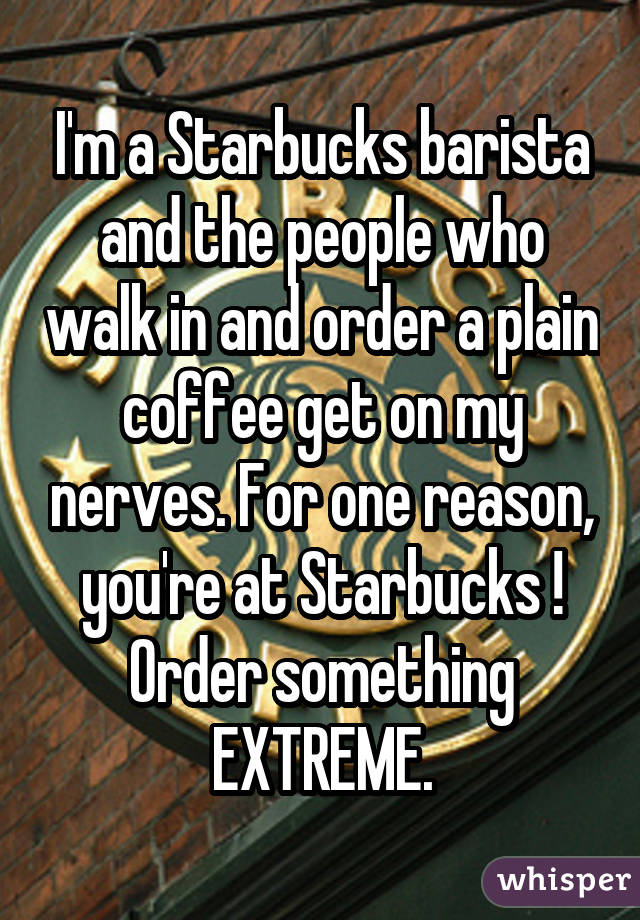 I'm a Starbucks barista and the people who walk in and order a plain coffee get on my nerves. For one reason, you're at Starbucks ! Order something EXTREME.