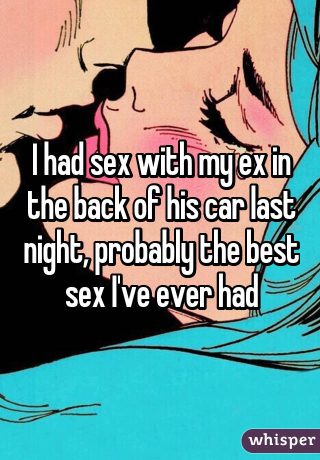 I had sex with my ex in the back of his car last night, probably the best sex I've ever had