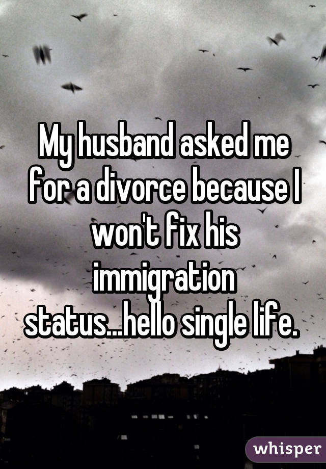 My husband asked me for a divorce because I won't fix his immigration status...hello single life.