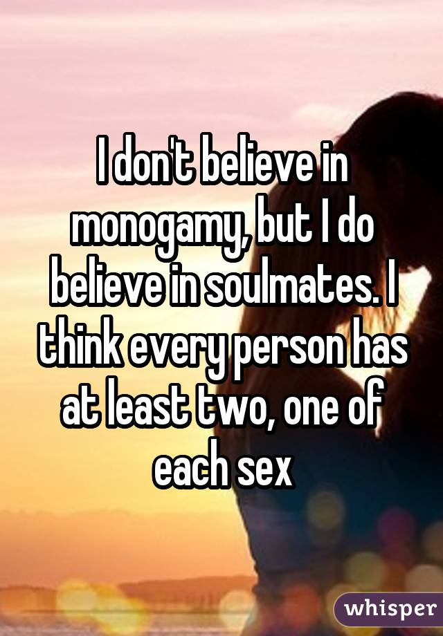I don't believe in monogamy, but I do believe in soulmates. I think every person has at least two, one of each sex