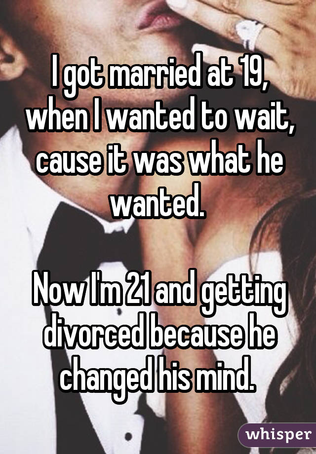 I got married at 19, when I wanted to wait, cause it was what he wanted. Now I'm 21 and getting divorced because he changed his mind.
