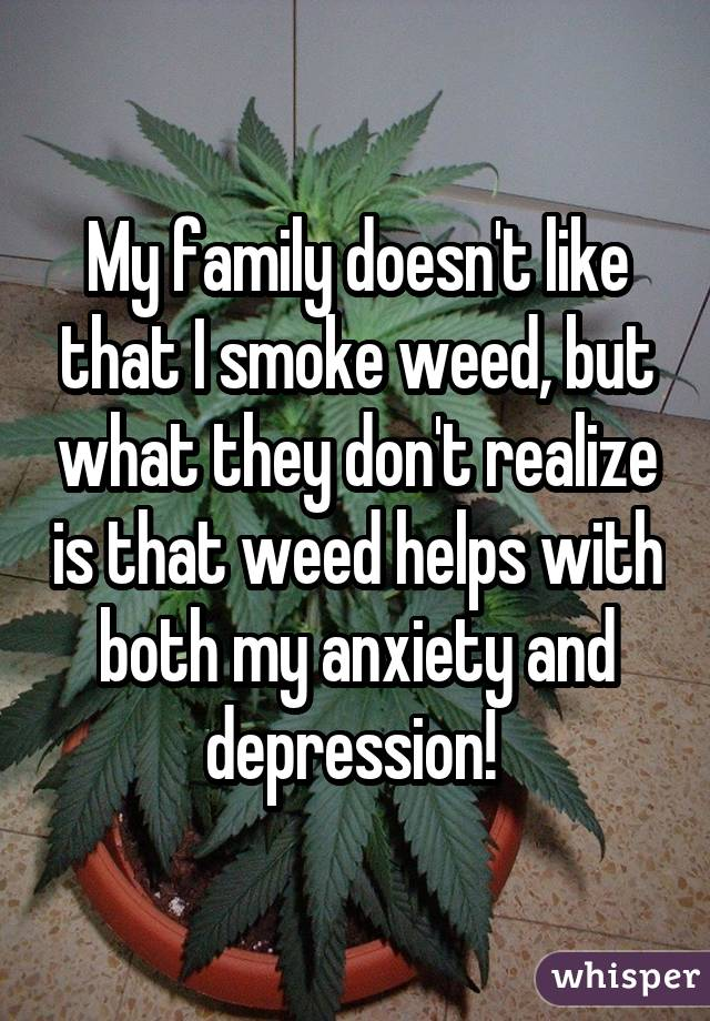My family doesn't like that I smoke weed, but what they don't realize is that weed helps with both my anxiety and depression!