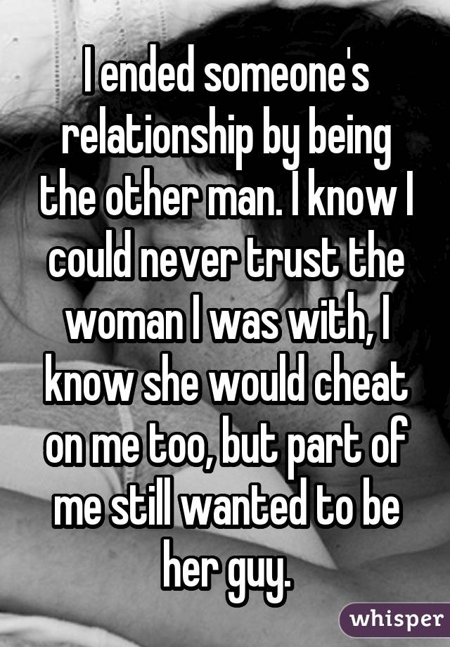 I ended someone's relationship by being the other man. I know I could never trust the woman I was with, I know she would cheat on me too, but part of me still wanted to be her guy.