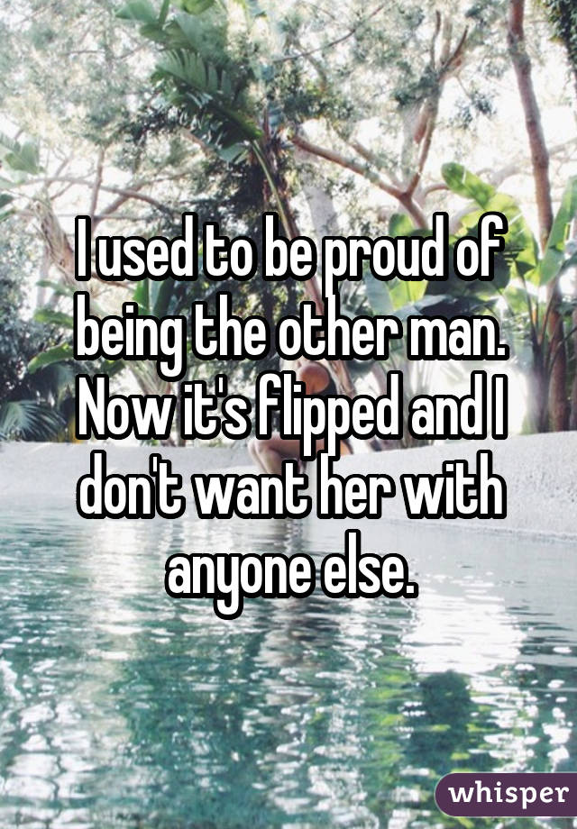 I used to be proud of being the other man. Now it's flipped and I don't want her with anyone else.