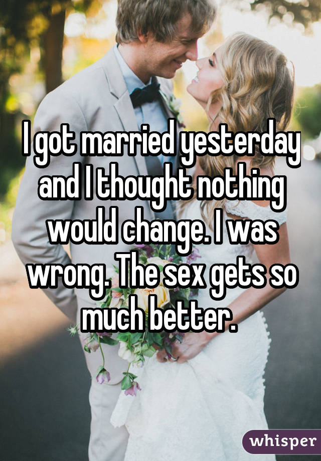 I got married yesterday and I thought nothing would change. I was wrong. The sex gets so much better.