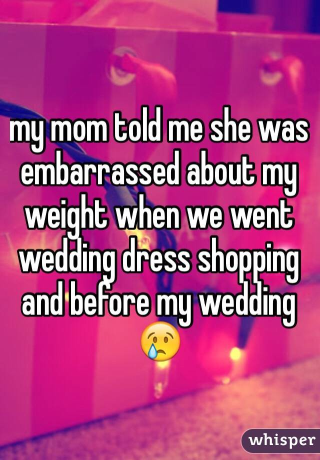 my mom told me she was embarrassed about my weight when we went wedding dress shopping and before my wedding 😢