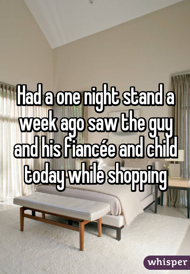 Had a one night stand a week ago saw the guy and his fiancée and child today while shopping