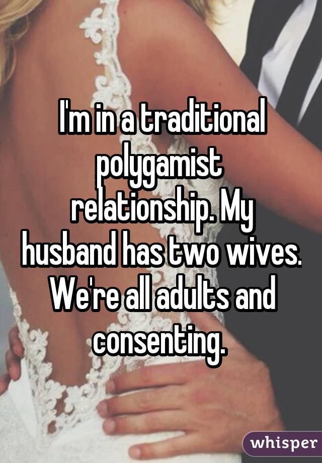 I'm in a traditional polygamist relationship. My husband has two wives. We're all adults and consenting.