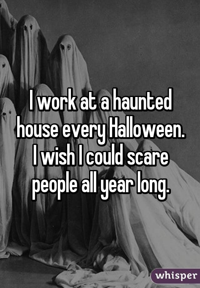 I work at a haunted house every Halloween. I wish I could scare people all year long.