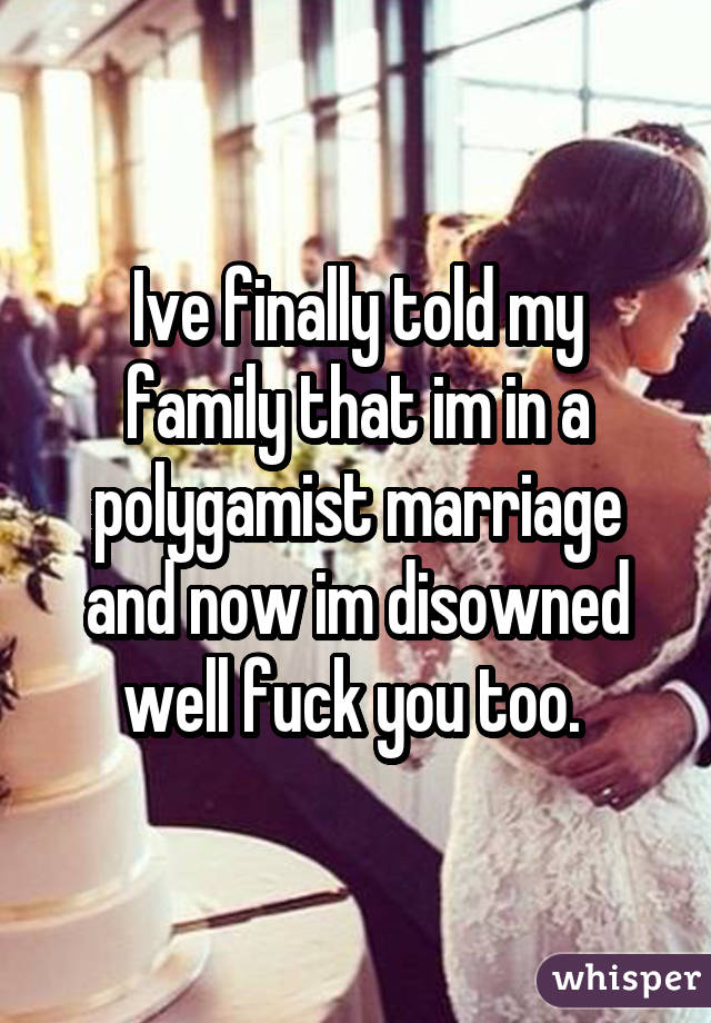 Ive finally told my family that im in a polygamist marriage and now im disowned well fuck you too.