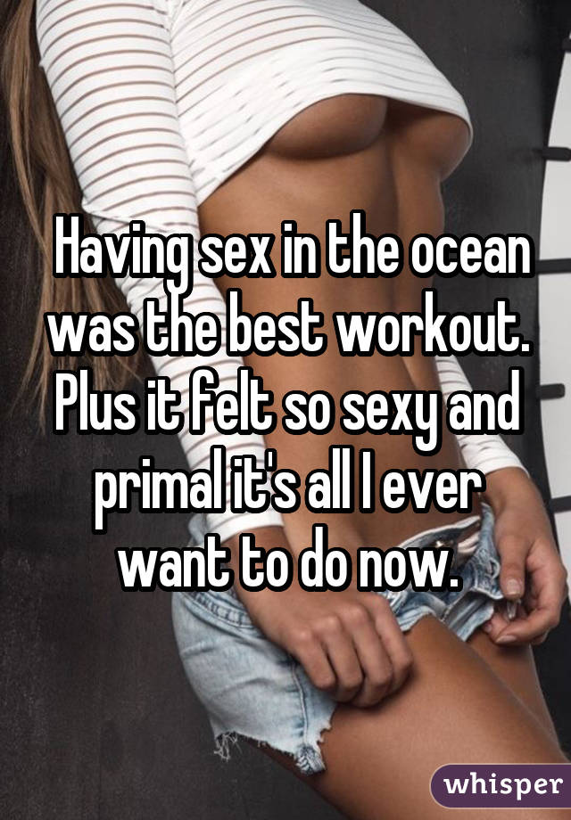 Having sex in the ocean was the best workout. Plus it felt so sexy and primal it's all I ever want to do now.
