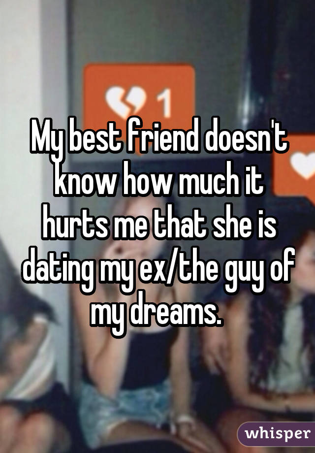 My best friend doesn't know how much it hurts me that she is dating my ex/the guy of my dreams.