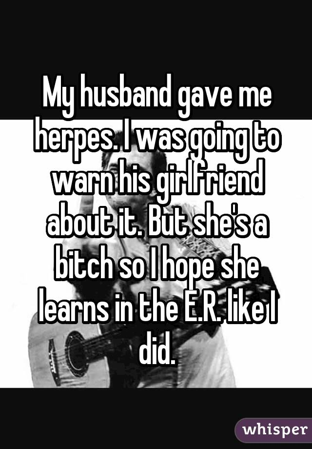 My husband gave me herpes. I was going to warn his girlfriend about it. But she's a bitch so I hope she learns in the E.R. like I did.