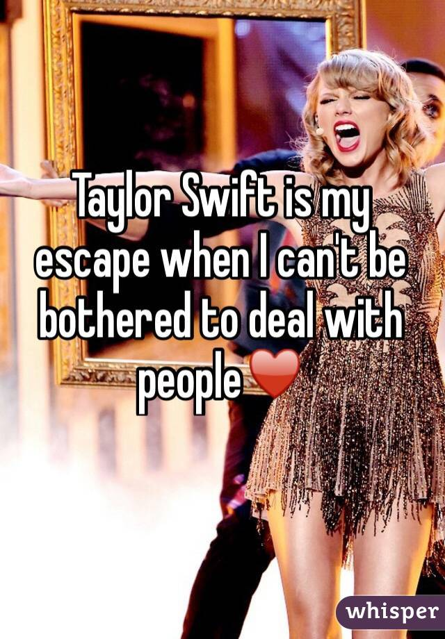 Taylor Swift is my escape when I can't be bothered to deal with people♥️