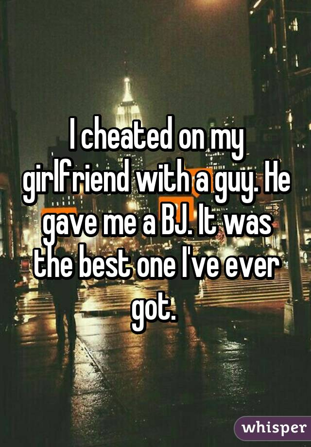 I cheated on my girlfriend with a guy. He gave me a BJ. It was the best one I've ever got.