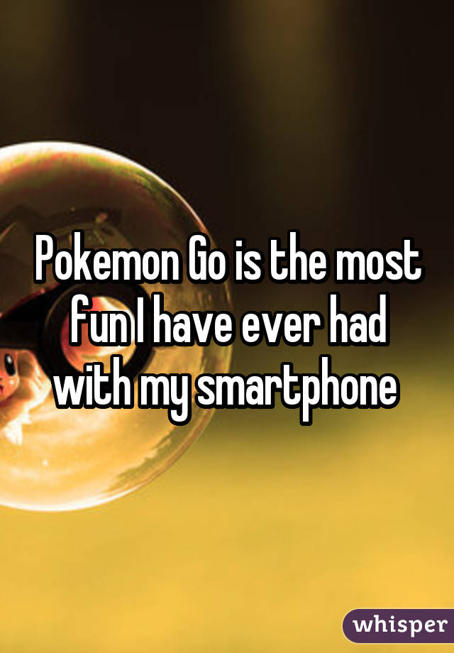 Pokemon Go is the most fun I have ever had with my smartphone