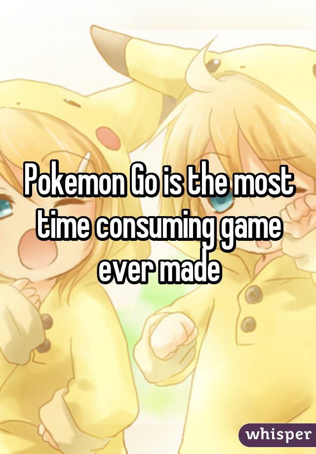 Pokemon Go is the most time consuming game ever made