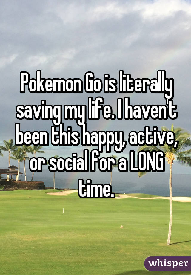 Pokemon Go is literally saving my life. I haven't been this happy, active, or social for a LONG time.